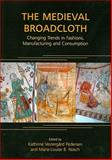 The Medieval Broadcloth : Changing Trends in Fashions, Manufacturing and Consumption, Nosch, Marie-Louise and Pedersen, Kathrine Vestergard, 1842173812