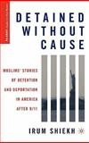 Detained without Cause : Muslims' Stories of Detention and Deportation in America after 9/11, Shiekh, Irum, 0230103812
