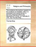 The Evidence of Prophecy Superior to the Evidence of Miracles, Only in a Restrained and Limited Sense a Sermon Preached Before the University of Oxfo, Thomas Bray, 1170613810