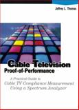 Cable Television Proof-of-Performance : A Practical Guide to Cable TV Compliance Measurement Using a Specrum Analyzer, Thomas, Jeffrey L., 0133063828