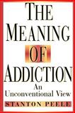 The Meaning of Addiction : An Unconventional View, Peele, Stanton, 0787943827