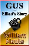 GUS ~ Elliott's Story, William Maule, 0983963827