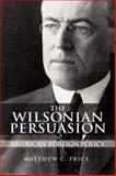 The Wilsonian Persuasion in American Foreign Policy, Price, Matthew C., 1934043826