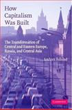 How Capitalism Was Built : The Transformation of Central and Eastern Europe, Russia, and Central Asia, Aslund, Anders, 0521683823