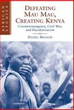 Defeating Mau Mau, Creating Kenya : Counterinsurgency, Civil War, and Decolonization, Branch, Daniel, 0521113822