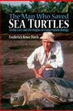 The Man Who Saved Sea Turtles : Archie Carr and the Origins of Conservation Biology, Davis, Frederick, 019991382X
