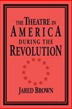 The Theatre in America during the Revolution, Brown, Jared, 0521033829