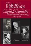 The Making and Unmaking of the English Catholic Intellectual Community, 1910-1950, Lothian, James R., 026803382X
