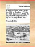 A History of Irish Affairs, from the 12th of October, 1779, to the 15th September, 1782, the Day of Lord Temple's Arrival by Rancis [Sic] Dobbs, Esq, Francis Dobbs, 1140803824