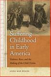 Suffering Childhood in Early America : Violence, Race, and the Making of the Child Victim, Duane, Anna Mae, 0820333832