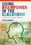 Using Brainpower in the Classroom : Five Steps to Accelerate Learning, Garnett, Steve, 0415343836