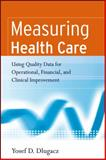 Measuring Health Care : Using Quality Data for Operational, Financial, and Clinical Improvement, Dlugacz, Yosef D., 0787983837