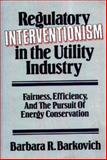 Regulatory Interventionism in the Utility Industry, Barbara R. Barkovich, 0899303838