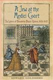 A Jew at the Medici Court : The Letters of Benedetto Blanis Hebreo, 1615-1621, Goldberg, Edward L., 1442643838
