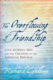 The Overflowing of Friendship : Love Between Men and the Creation of the American Republic, Godbeer, Richard, 1421413833