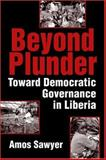 Beyond Plunder : Toward Democratic Governance in Liberia, Sawyer, Amos, 1588263843
