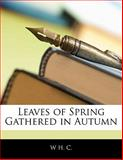 Leaves of Spring Gathered in Autumn, W. H. C., 114159384X