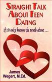 Straight Talk about Teen Dating If I'D Only Known the Truth About..., James Wegert, 146098384X