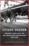 Citizen Docker : Making a New Deal on the Vancouver Waterfront, 1919-1939, Parnaby, Andrew, 0802093841