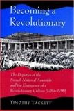 Becoming a Revolutionary : The Deputies of the French National Assembly and the Emergence of a Revolutionary Culture (1789-1790), Tackett, Timothy, 0691043841