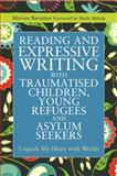 Reading and Expressive Writing with Traumatised Children, Young Refugees and Asylum Seekers : Unpack My Heart with Words, Baraitser, Marion, 1849053847