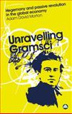 Unravelling Gramsci : Hegemony and Passive Revolution in the Global Political Economy, Morton, Adam David, 0745323847