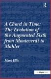 A Chord in Time : The Evolution of the Augmented Sixth Sonority from Monteverdi to Mahler, Ellis, Mark, 075466385X