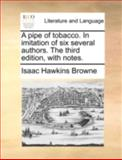 A Pipe of Tobacco in Imitation of Six Several Authors the Third Edition, with Notes, Isaac Hawkins Browne, 114071385X