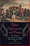 Rakes, Highwaymen, and Pirates : The Making of the Modern Gentleman in the Eighteenth Century, Mackie, Erin, 142141385X