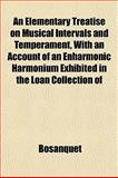 An Elementary Treatise on Musical Intervals and Temperament, with an Account of an Enharmonic Harmonium Exhibited in the Loan Collection Of, Bosanquet, 1152183850