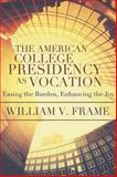 The American College Presidency As Vocation : Enhancing the Joy, Easing the Burden, Frame, William, 0891123857