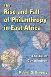 The Rise and Fall of Philanthropy in East Africa : The Asian Contribution, Gregory, Robert G., 1412853850