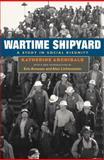 Wartime Shipyard : A Study in Social Disunity, Archibald, Katherine, 025207386X