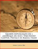 Quarte Républiques de L Amérique du Sud / Par Henry Coppin Préface de Raoul Frary, Henry Coppin, 1149523867