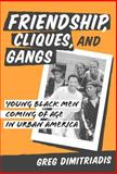 Friendship, Cliques, and Gangs : Young Black Men Coming of Age in Urban America, Greg Dimitriadis, 0807743860