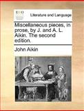 Miscellaneous Pieces, in Prose, by J and a L Aikin The, John Aikin, 1140953869