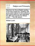 Directions for the Profitable Reading of the Holy Scriptures Together with Some Observations for the Confirming Their Divine Authority, and Illustrat, William Lowth, 1170153879