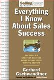 Everything I Know about Sales Success : The World's Greatest Business Minds Reveal Their Winning Secrets, Gschwandtner, Gerhard, 0071473874