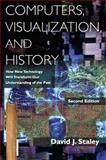 Computers, Visualization, and History : How New Technology Will Transform Our Understanding of the Past, Staley, David J., 0765633876