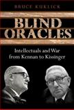 Blind Oracles : Intellectuals and War from Kennan to Kissinger, Kuklick, Bruce, 0691133875