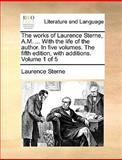 The Works of Laurence Sterne, a M with the Life of the Author in Five Volumes the Fifth Edition, with Additions Volume 1 Of, Laurence Sterne, 1170573878