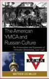 The American Ymca and Russian Culture : The Preservation and Expansion of Orthodox Christianity, 1900-1940, Miller, Matthew Lee, 149850387X