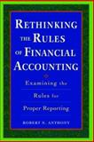 Rethinking the Rules of Financial Accounting : Examining the Rules for Accurate Financial Reporting, Anthony, Robert N., 0071423877