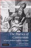 The Poetics of Conversion in Early Modern English Literature : Verse and Change from Donne to Dryden, Murray, Molly, 0521113873