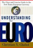 Understanding the Euro : The Clear and Concise Guide to the New Trans-European Economy, Chabot, Christian N., 0071343881