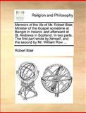 Memoirs of the Life of Mr Robert Blair, Minister of the Gospel Sometime at Bangor in Ireland, and Afterward at St Andrews in Scotland in Two Parts, Robert Blair, 1170613888