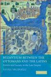 Byzantium Between the Ottomans and the Latins : Politics and Society in the Late Empire, Necipoglu, Nevra, 110740388X