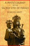 A Mystic's Journey to the Sacred Sites of France, Raylene Abbott, 1499783884