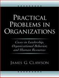 Practical Problems in Organizations : Cases in Leadership, Organizational Behavior, and Human Resources, Clawson, James G., 0130083895