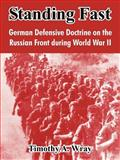 Standing Fast : German Defensive Doctrine on the Russian Front During World War II, Wray, Timothy, 1410213897